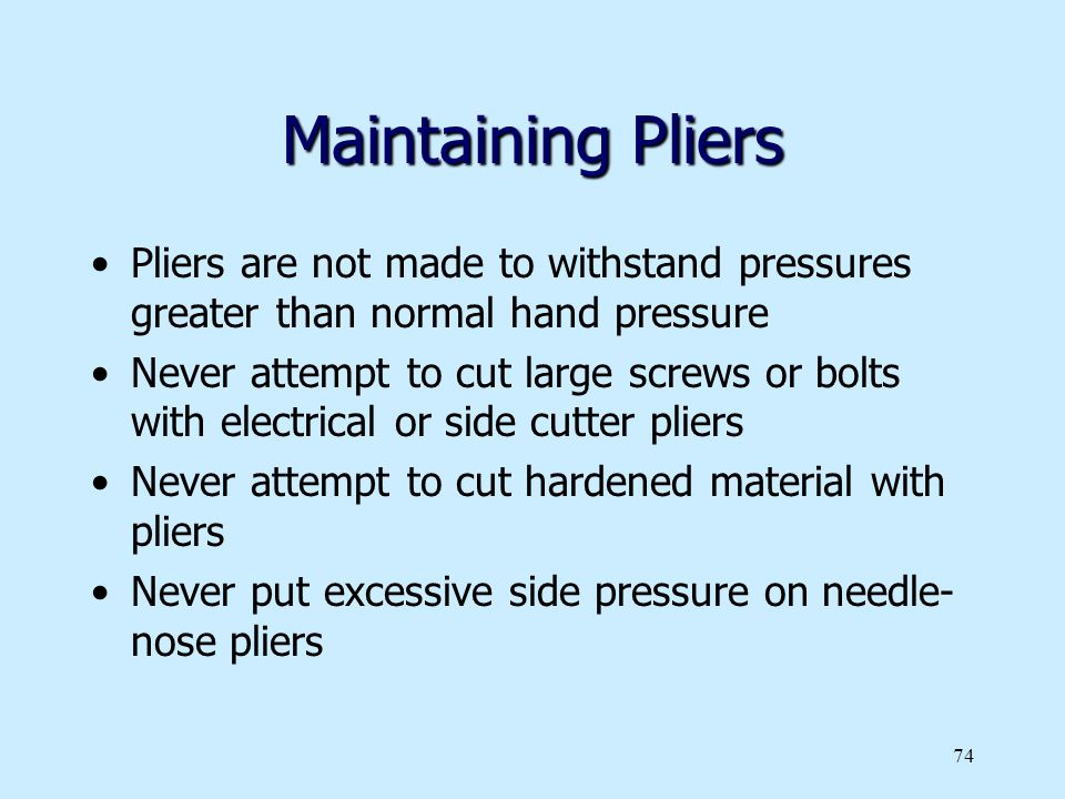 Maintaining Pliers Pliers are not made to withstand pressures greater than normal hand pressure.