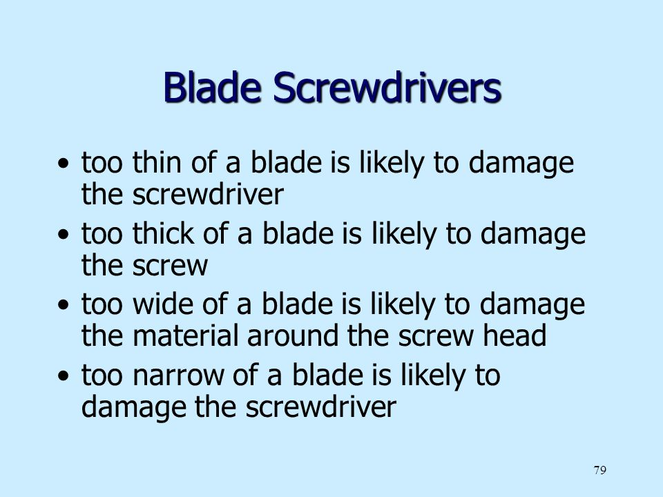 Blade Screwdrivers too thin of a blade is likely to damage the screwdriver. too thick of a blade is likely to damage the screw.