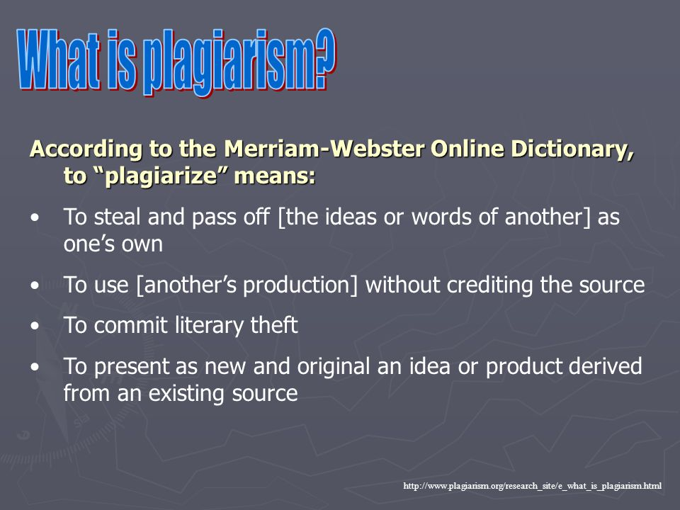 What is plagiarism According to the Merriam-Webster Online Dictionary, to plagiarize means: