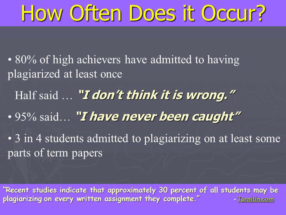 How Often Does it Occur 80% of high achievers have admitted to having plagiarized at least once. Half said … I don't think it is wrong.