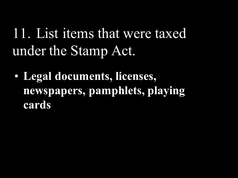 11. List items that were taxed under the Stamp Act.