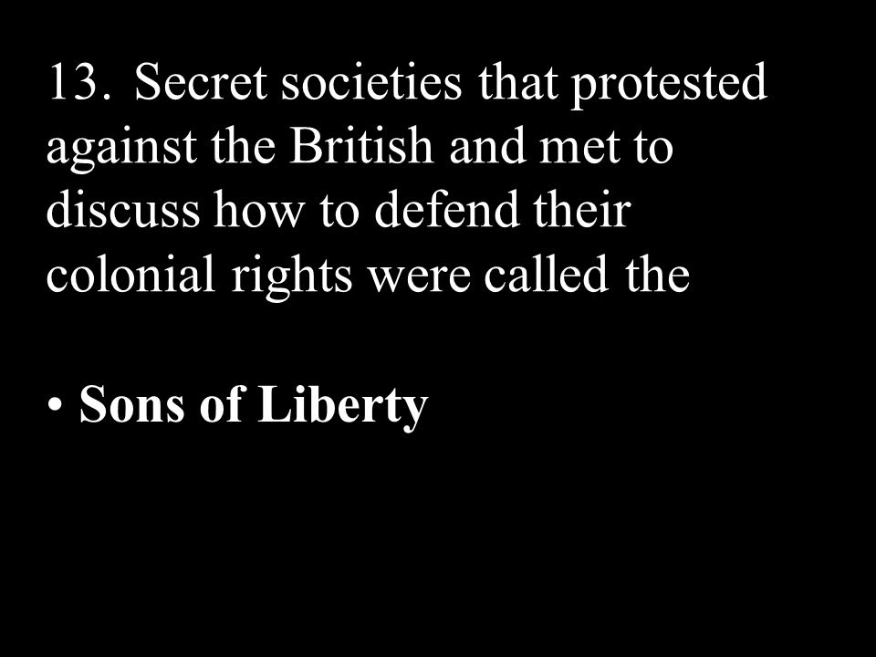 13. Secret societies that protested against the British and met to discuss how to defend their colonial rights were called the