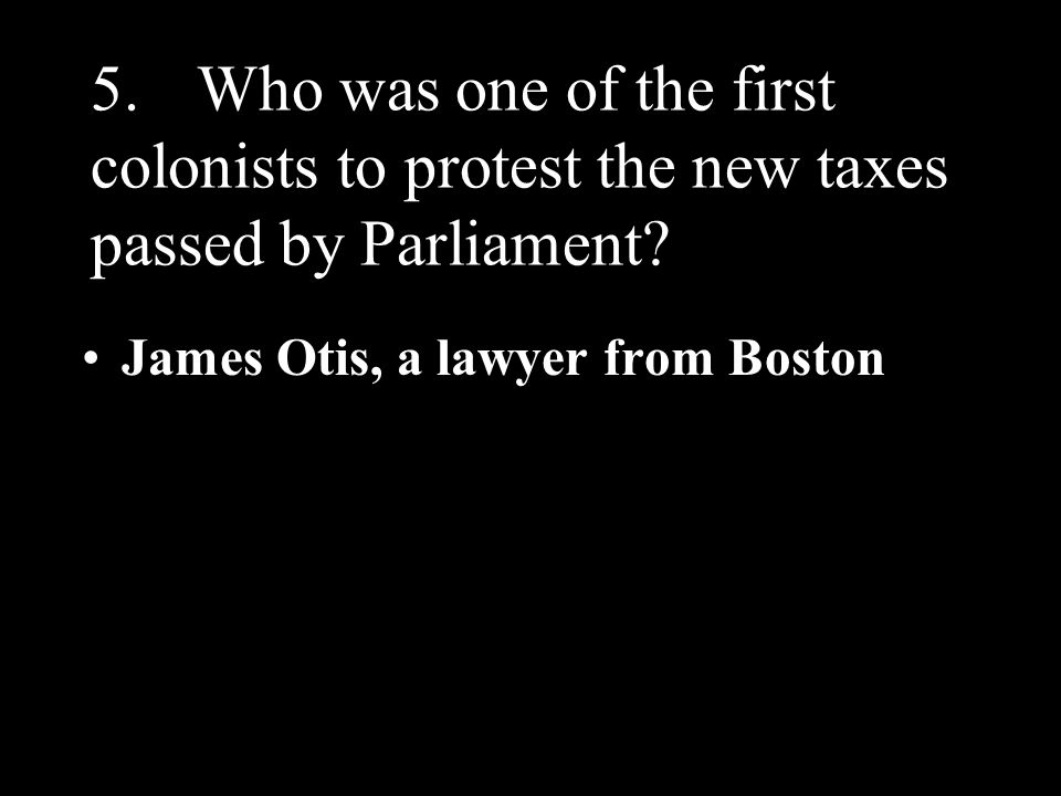 5. Who was one of the first colonists to protest the new taxes passed by Parliament