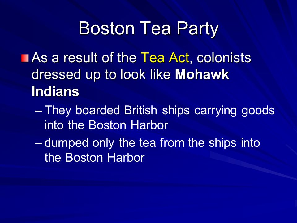 Boston Tea Party As a result of the Tea Act, colonists dressed up to look like Mohawk Indians.