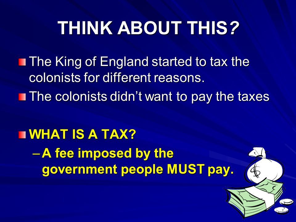 THINK ABOUT THIS The King of England started to tax the colonists for different reasons. The colonists didn't want to pay the taxes.