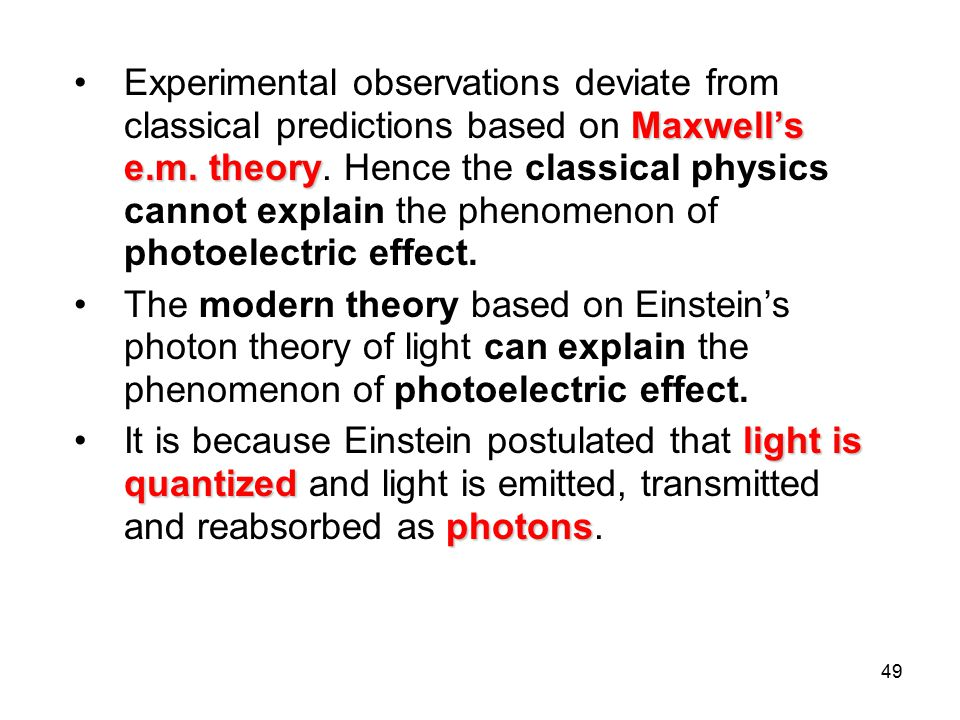 Experimental observations deviate from classical predictions based on Maxwell's e.m. theory. Hence the classical physics cannot explain the phenomenon of photoelectric effect.