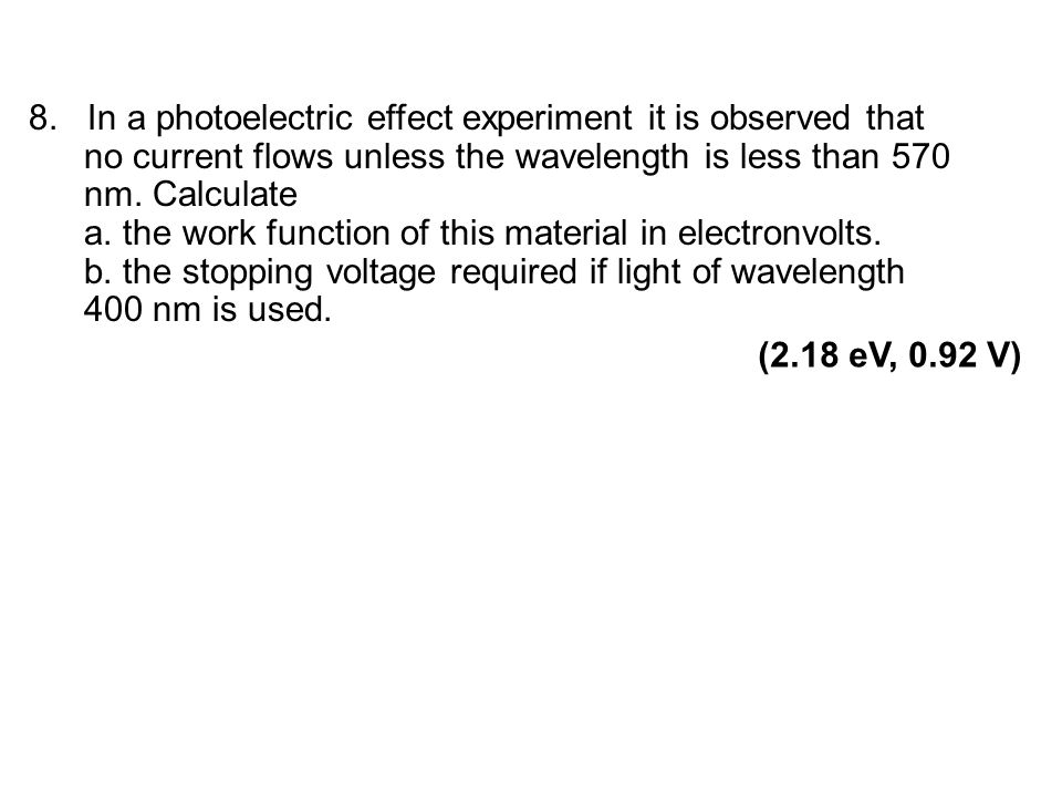 8. In a photoelectric effect experiment it is observed that no current flows unless the wavelength is less than 570 nm. Calculate