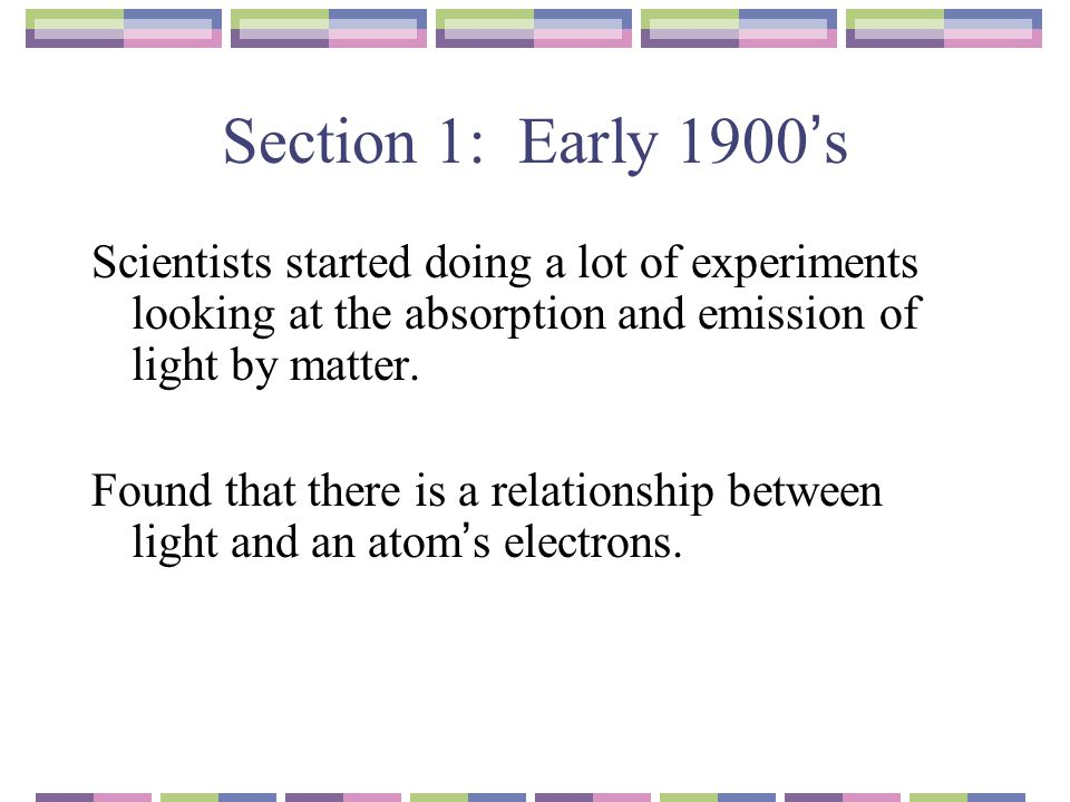 Section 1: Early 1900's Scientists started doing a lot of experiments looking at the absorption and emission of light by matter.