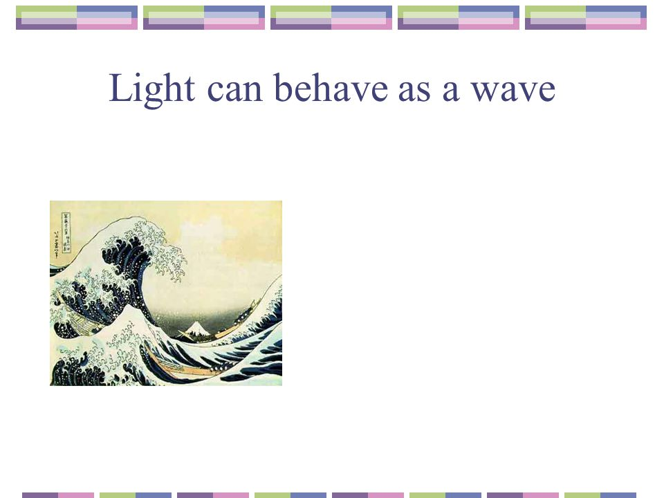 Light can behave as a wave
