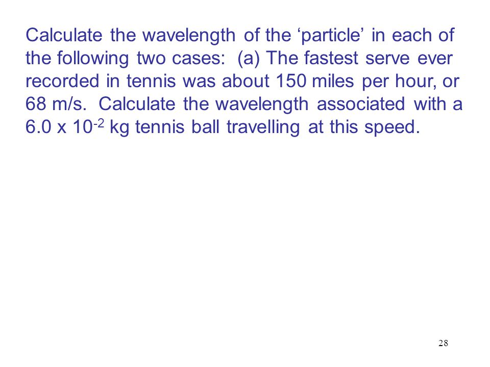 Calculate the wavelength of the 'particle' in each of the following two cases: (a) The fastest serve ever recorded in tennis was about 150 miles per hour, or 68 m/s. Calculate the wavelength associated with a 6.0 x 10-2 kg tennis ball travelling at this speed.