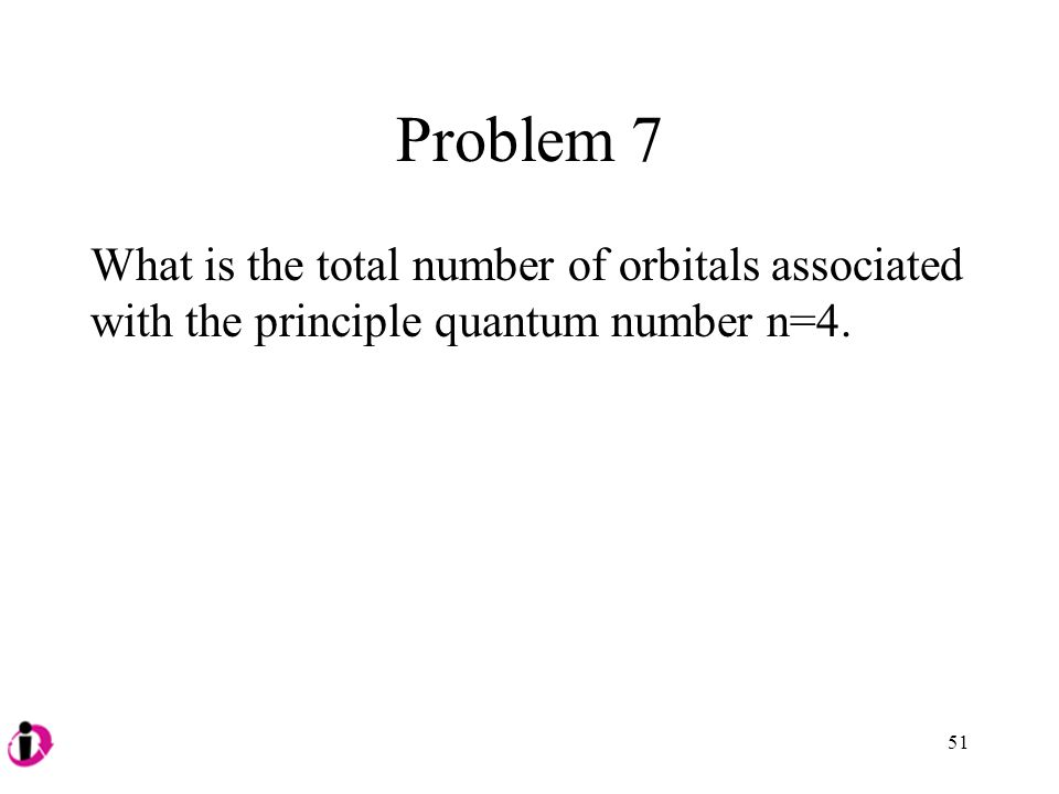 Problem 7 What is the total number of orbitals associated with the principle quantum number n=4. 51