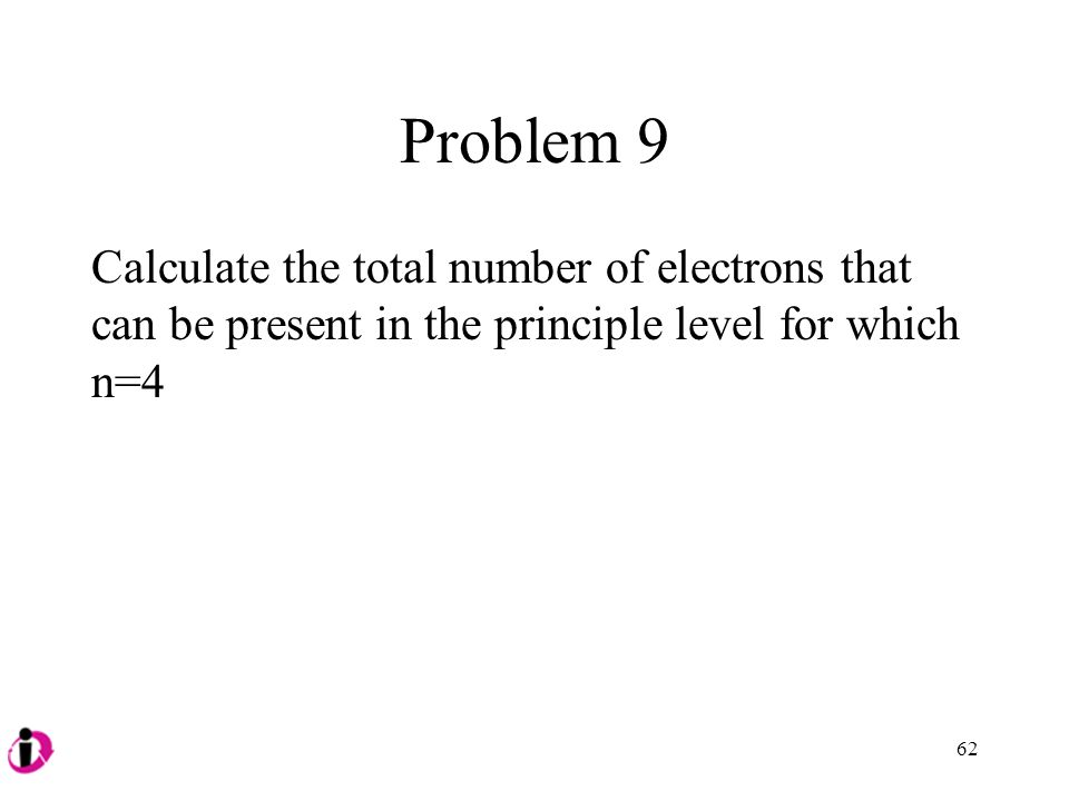 Problem 9 Calculate the total number of electrons that can be present in the principle level for which n=4.