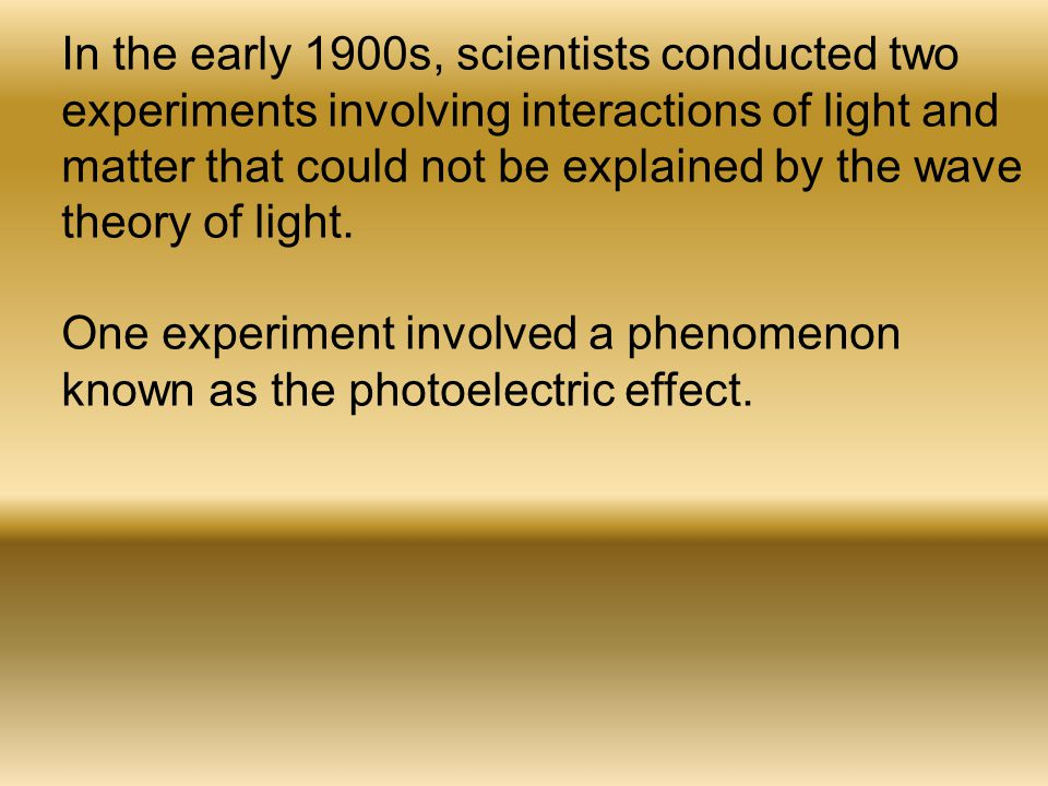 In the early 1900s, scientists conducted two experiments involving interactions of light and matter that could not be explained by the wave theory of light.