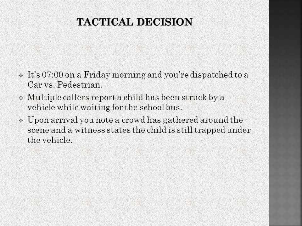 Tactical Decision It's 07:00 on a Friday morning and you're dispatched to a Car vs. Pedestrian.