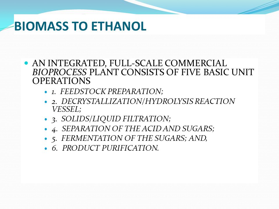 BIOMASS TO ETHANOL AN INTEGRATED, FULL-SCALE COMMERCIAL BIOPROCESS PLANT CONSISTS OF FIVE BASIC UNIT OPERATIONS.
