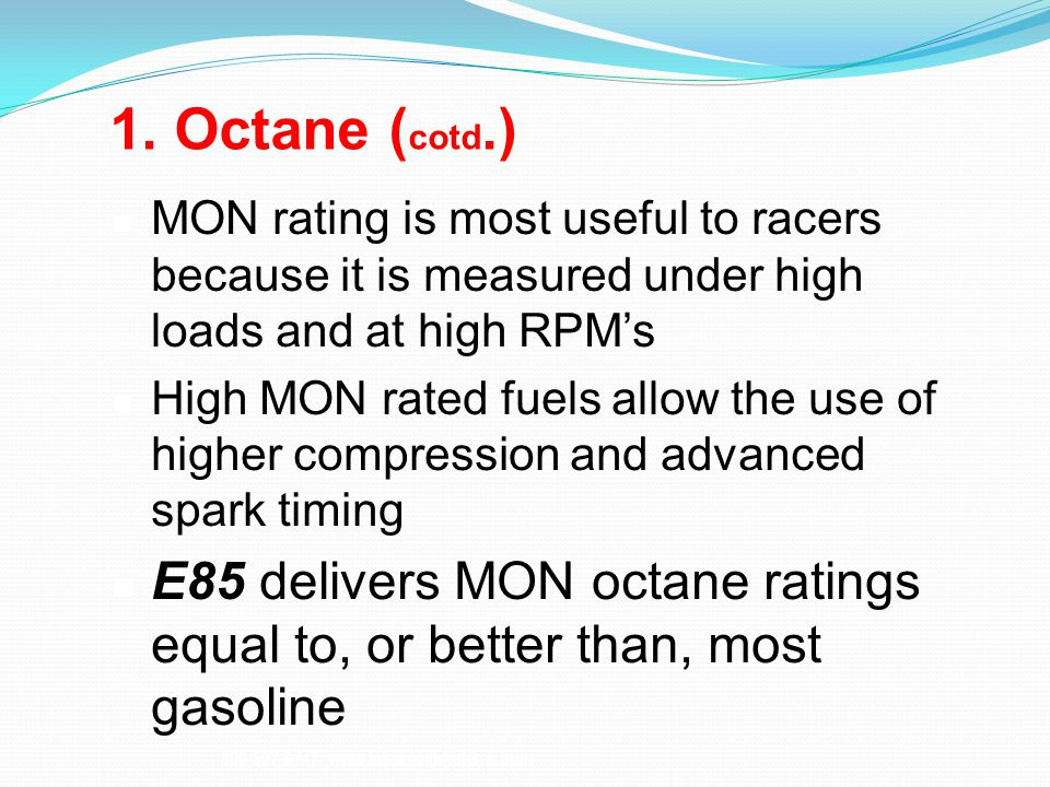 1. Octane (cotd.) MON rating is most useful to racers because it is measured under high loads and at high RPM's.