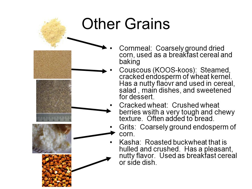 Other Grains Cornmeal: Coarsely ground dried corn, used as a breakfast cereal and baking.