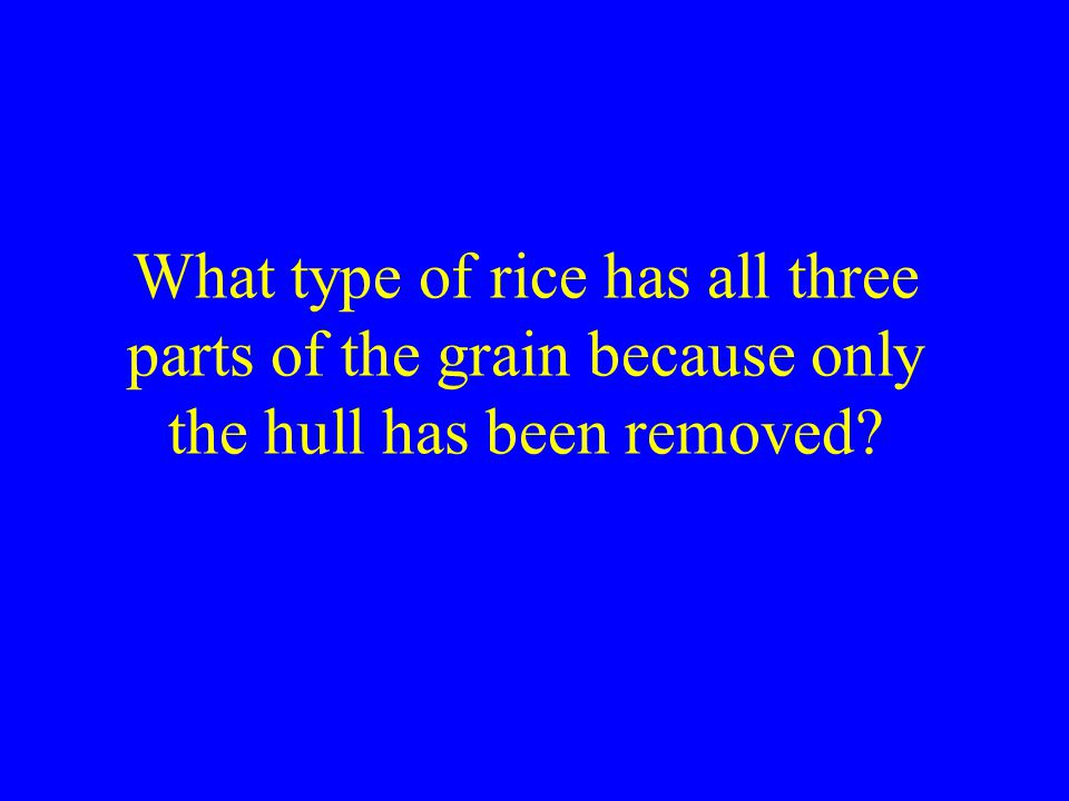 What type of rice has all three parts of the grain because only the hull has been removed