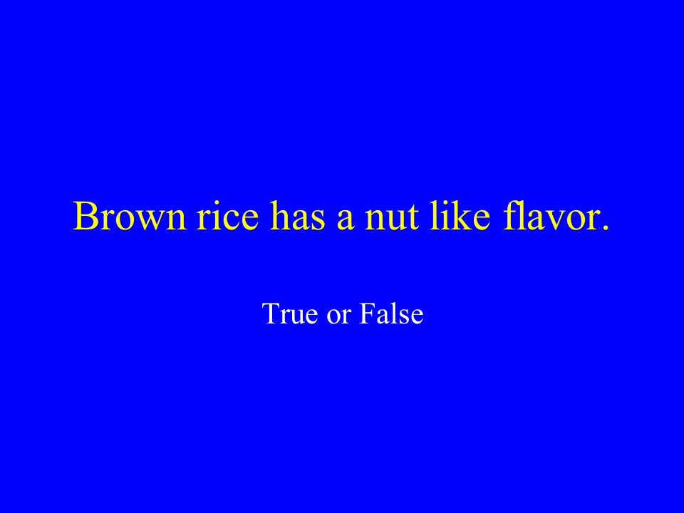 Brown rice has a nut like flavor.