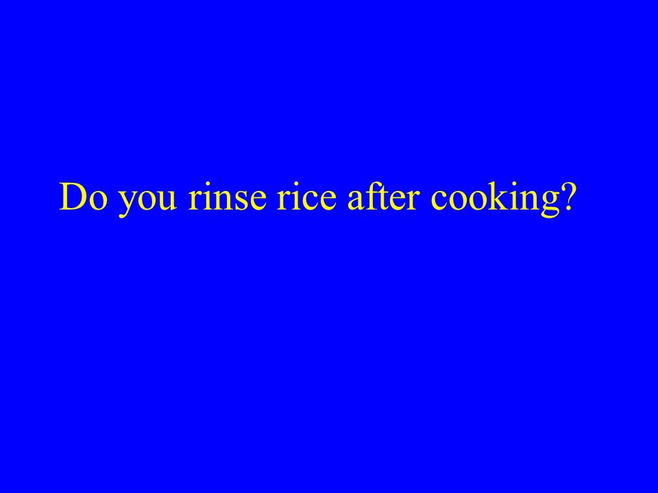 Do you rinse rice after cooking