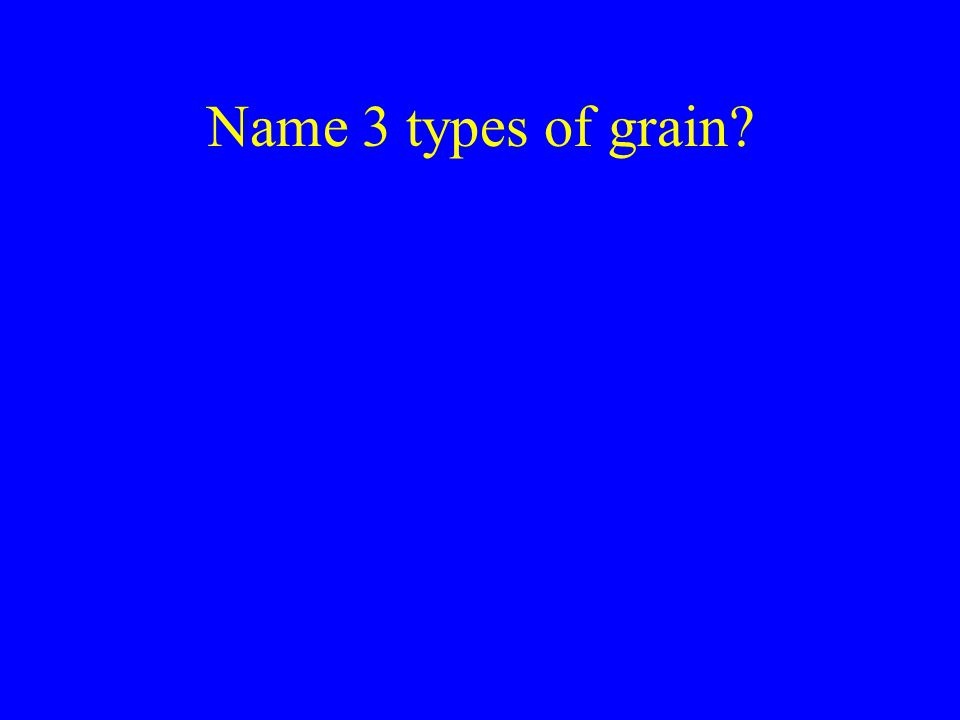 Name 3 types of grain