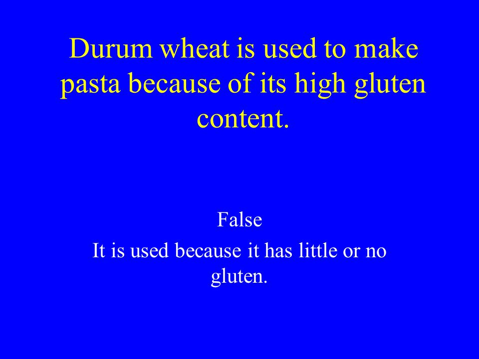 Durum wheat is used to make pasta because of its high gluten content.