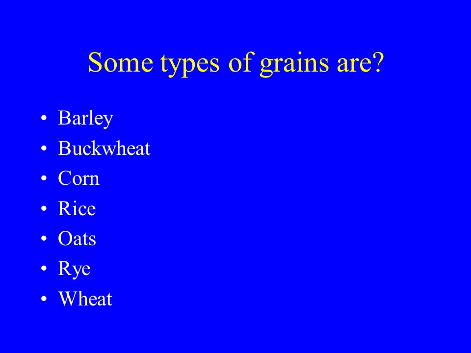Some types of grains are