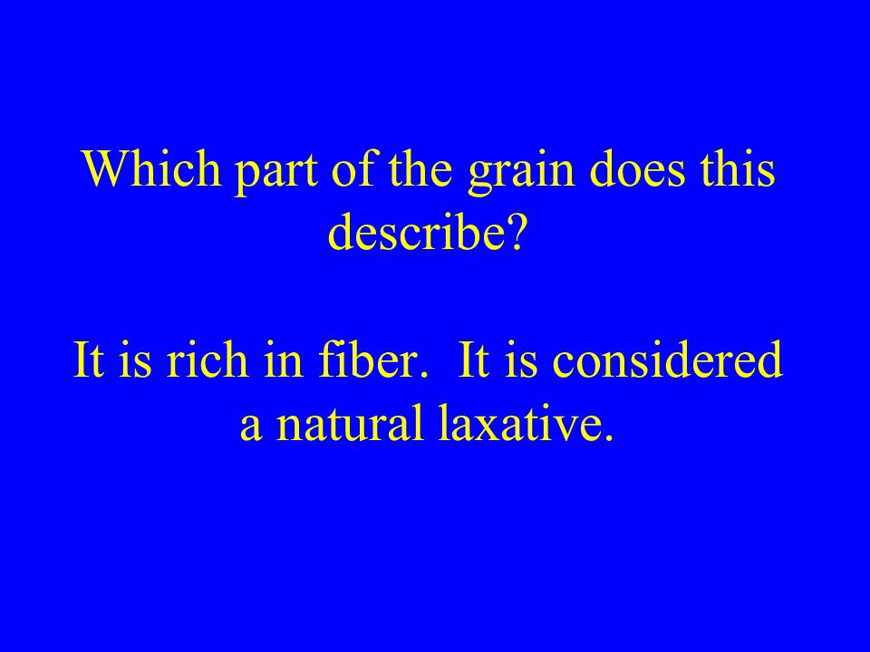 Which part of the grain does this describe. It is rich in fiber