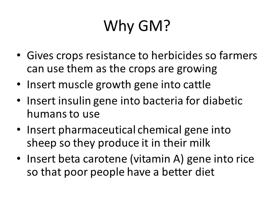 Why GM Gives crops resistance to herbicides so farmers can use them as the crops are growing. Insert muscle growth gene into cattle.