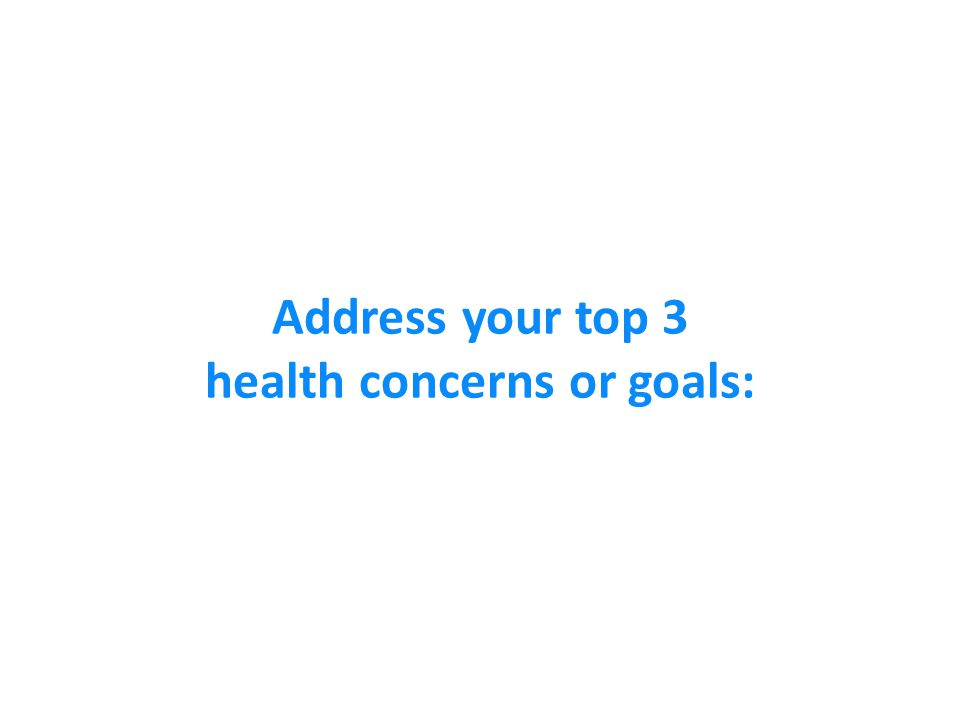 Address your top 3 health concerns or goals: