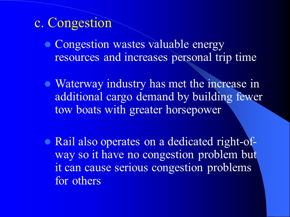 c. Congestion Congestion wastes valuable energy resources and increases personal trip time.
