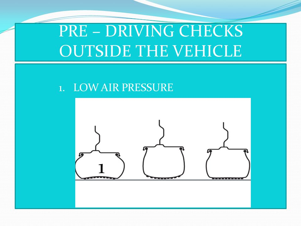 PRE – DRIVING CHECKS OUTSIDE THE VEHICLE
