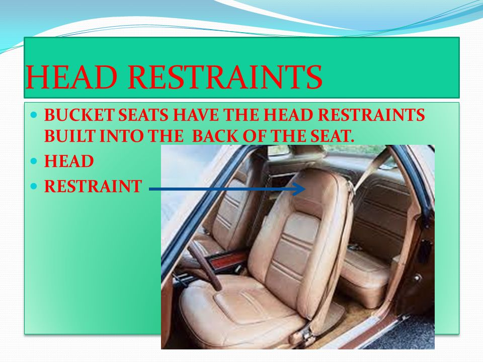 HEAD RESTRAINTS BUCKET SEATS HAVE THE HEAD RESTRAINTS BUILT INTO THE BACK OF THE SEAT.