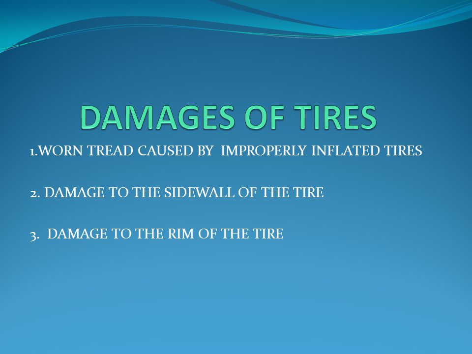 DAMAGES OF TIRES 1.WORN TREAD CAUSED BY IMPROPERLY INFLATED TIRES