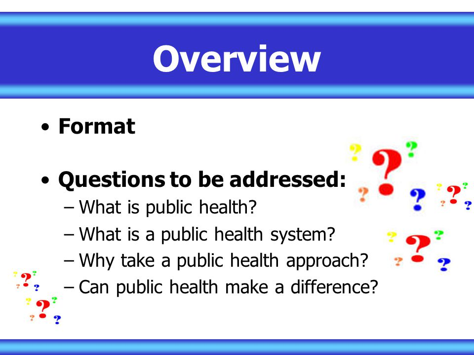 Overview Format Questions to be addressed: What is public health