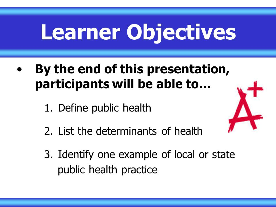 Learner Objectives By the end of this presentation, participants will be able to… Define public health.
