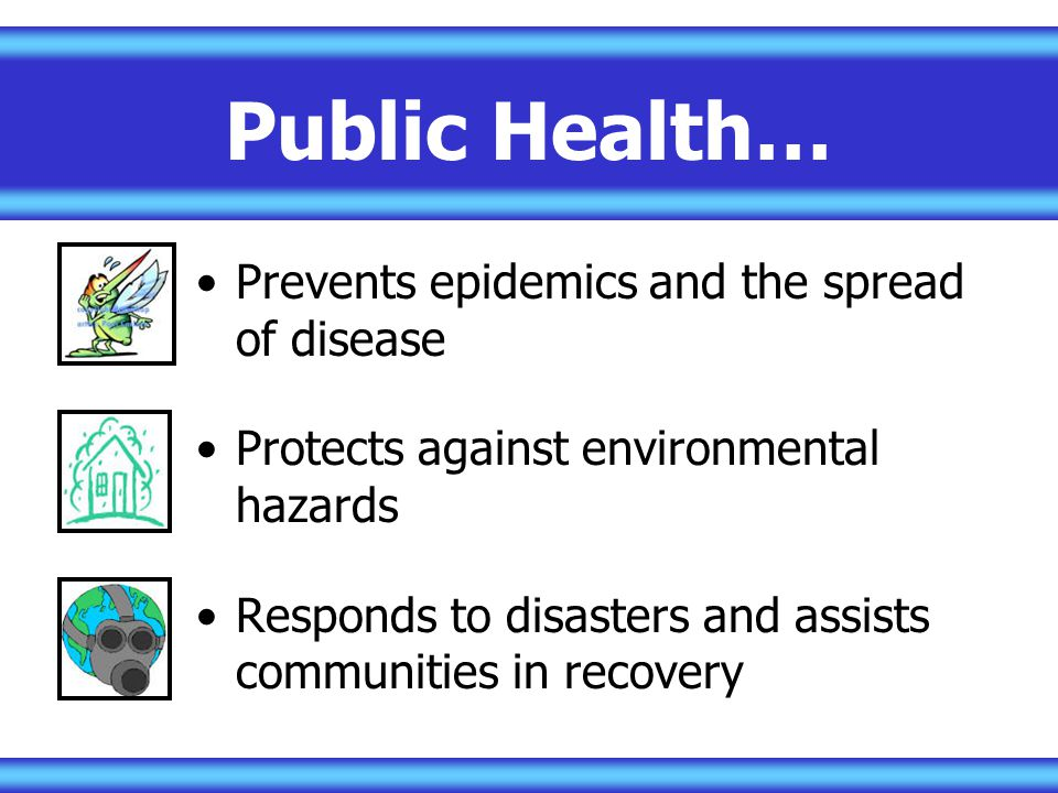 Public Health… Prevents epidemics and the spread of disease
