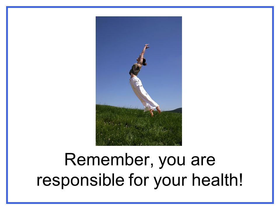 Remember, you are responsible for your health!