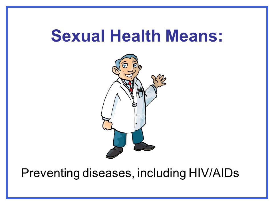 Sexual Health Means: Preventing diseases, including HIV/AIDs