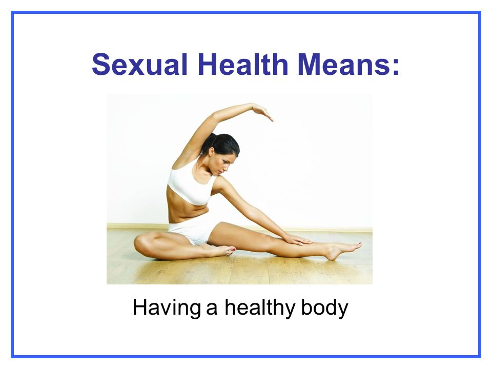 Sexual Health Means: Having a healthy body