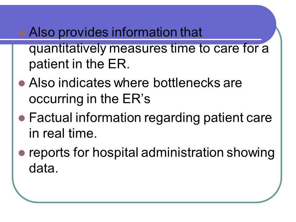 Also provides information that quantitatively measures time to care for a patient in the ER.