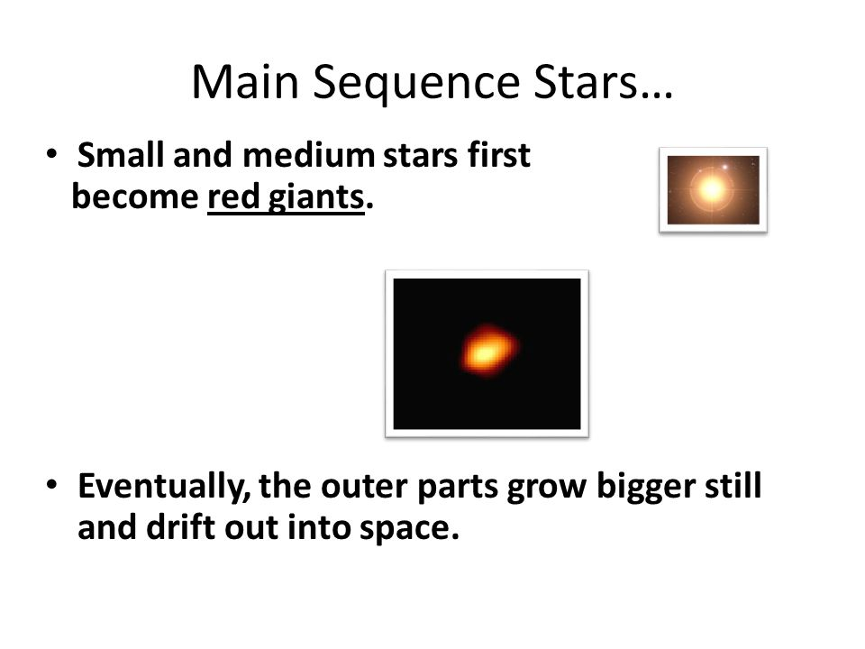 Main Sequence Stars… Small and medium stars first become red giants.