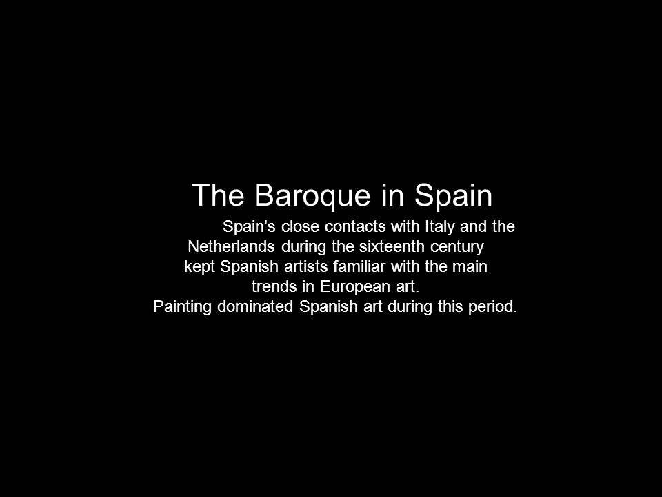 The Baroque in Spain Spain's close contacts with Italy and the Netherlands during the sixteenth century kept Spanish artists familiar with the main trends in European art.