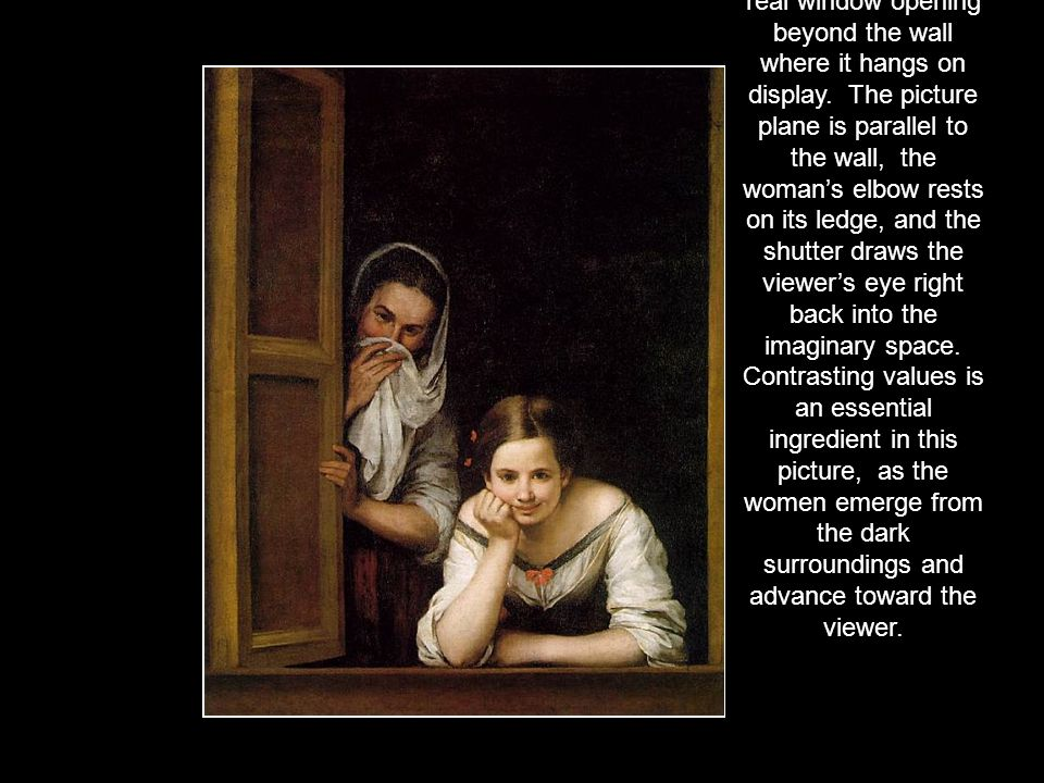 Bartolome Estaban Murillo ( ) This painting creates the illusion of being a real window opening beyond the wall where it hangs on display. The picture plane is parallel to the wall, the woman's elbow rests on its ledge, and the shutter draws the viewer's eye right back into the imaginary space.