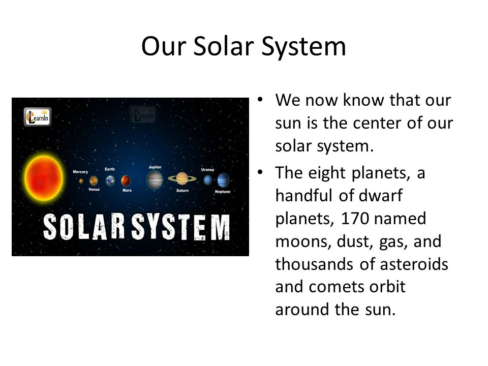 Our Solar System We now know that our sun is the center of our solar system.