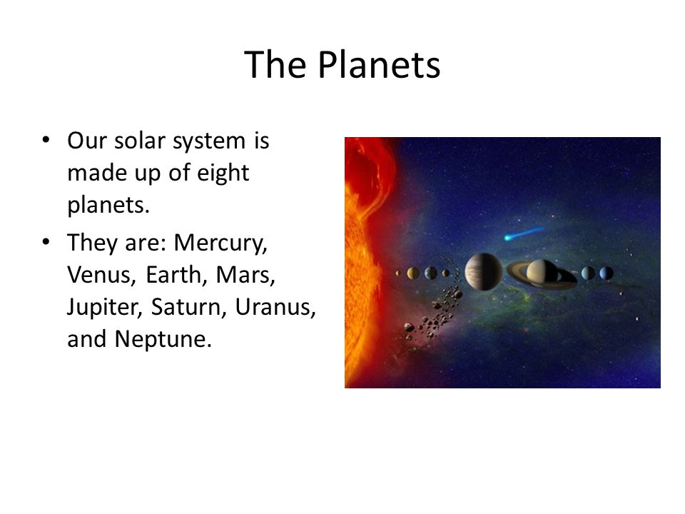 The Planets Our solar system is made up of eight planets.