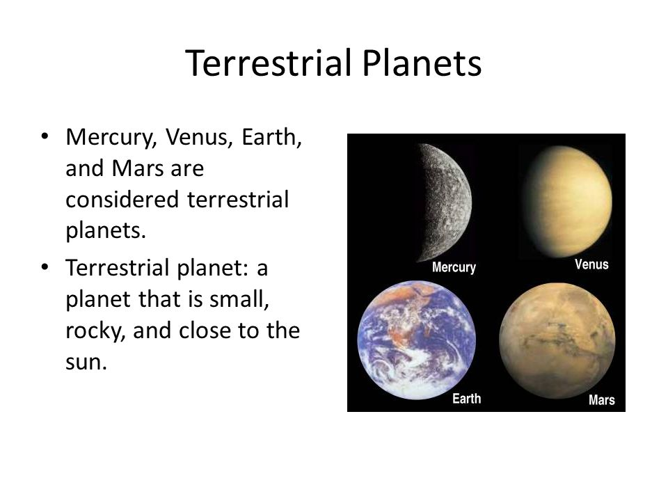 Terrestrial Planets Mercury, Venus, Earth, and Mars are considered terrestrial planets.