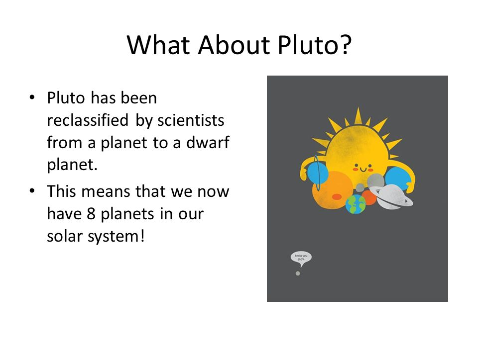 What About Pluto Pluto has been reclassified by scientists from a planet to a dwarf planet.