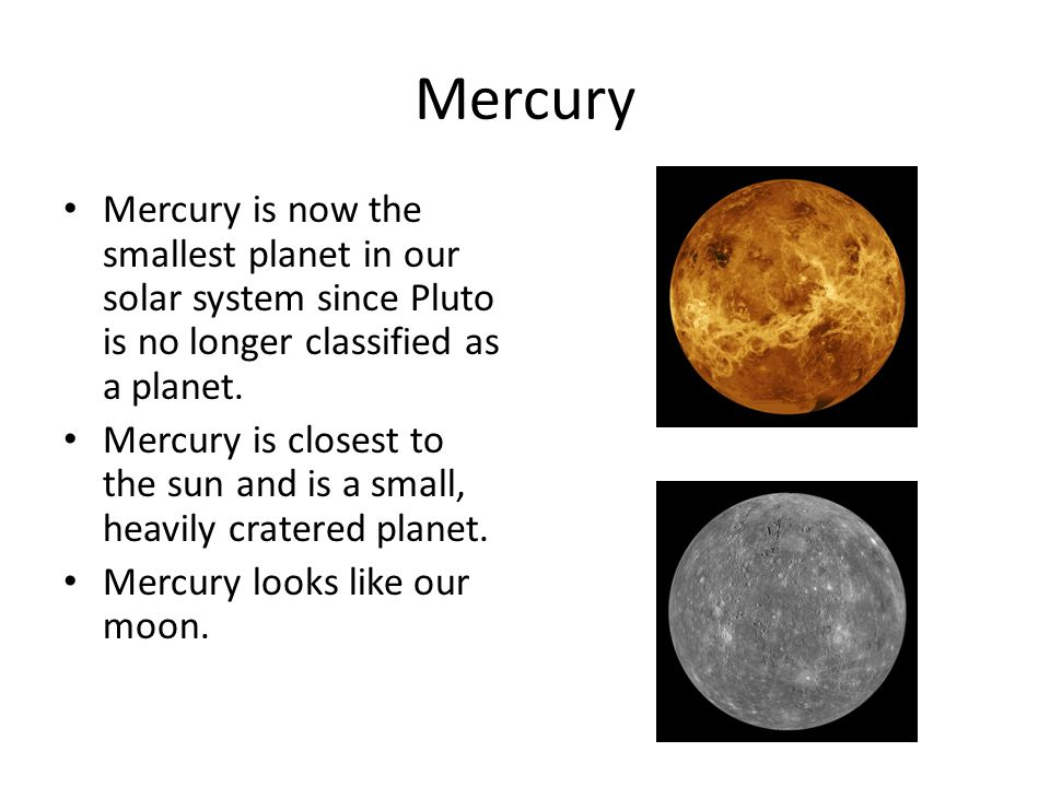 Mercury Mercury is now the smallest planet in our solar system since Pluto is no longer classified as a planet.