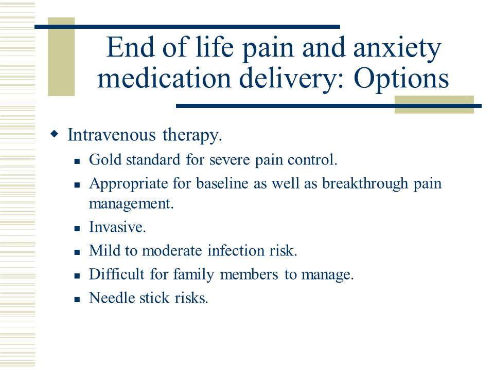 End of life pain and anxiety medication delivery: Options